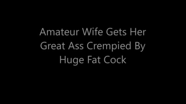 Huge cock, Fat ass, Wifes, Crempie